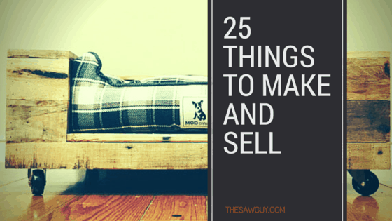 25 Creative Things To Make And Sell Online The Saw Guy Saw
